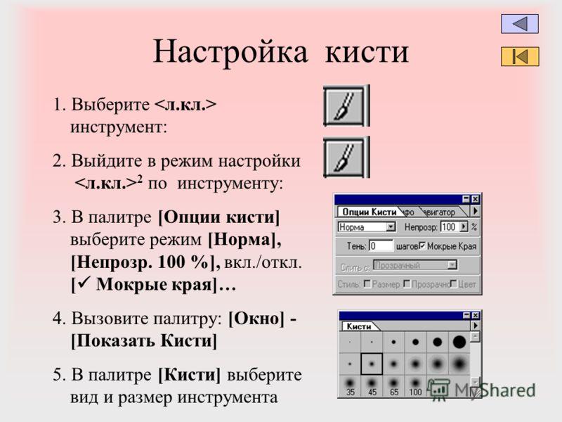 Настройка кисти 1. Выберите инструмент: 2. Выйдите в режим настройки 2 по инструменту: 3. В палитре [Опции кисти] выберите режим [Норма], [Непрозр. 100 %], вкл./откл. [ Мокрые края]… 4. Вызовите палитру: [Окно] - [Показать Кисти] 5. В палитре [Кисти]