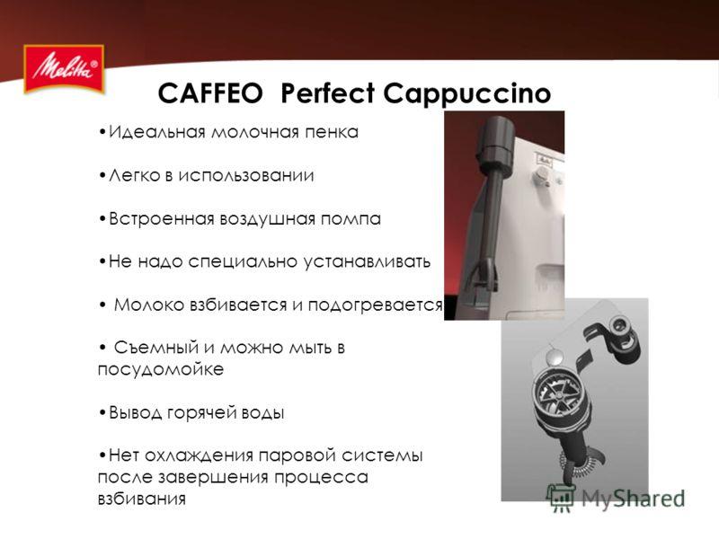 CAFFEO Perfect Cappuccino Идеальная молочная пенка Легко в использовании Встроенная воздушная помпа Не надо специально устанавливать Молоко взбивается и подогревается Съемный и можно мыть в посудомойке Вывод горячей воды Нет охлаждения паровой систем