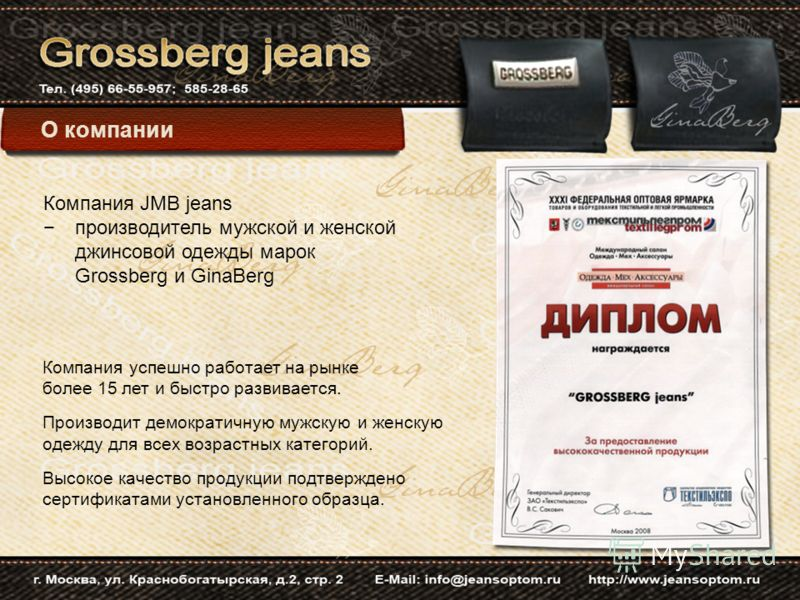 О компании Компания JMB jeans производитель мужской и женской джинсовой одежды марок Grossberg и GinaBerg Компания успешно работает на рынке более 15 лет и быстро развивается. Производит демократичную мужскую и женскую одежду для всех возрастных кате