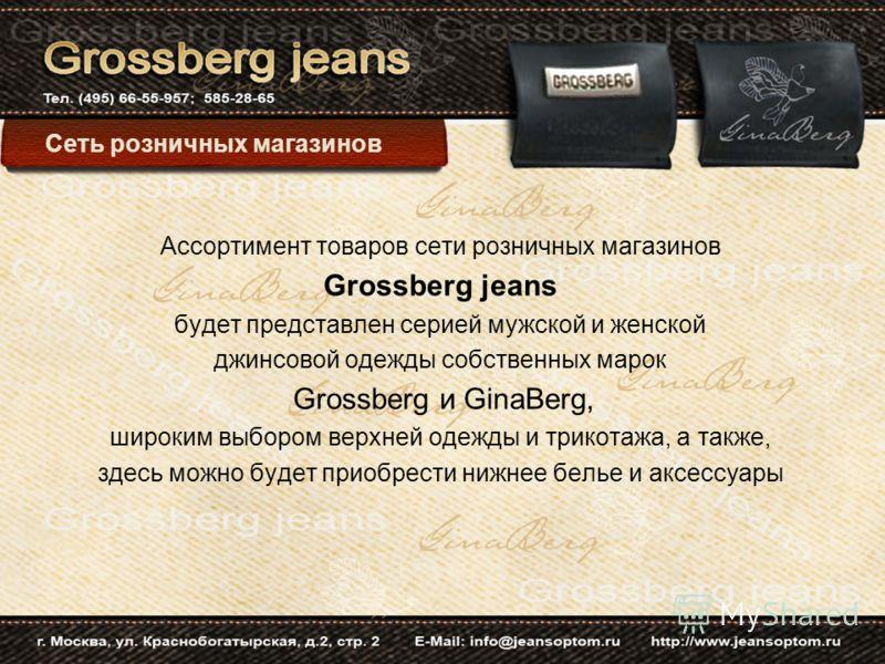 Ассортимент товаров сети розничных магазинов Grossberg jeans будет представлен серией мужской и женской джинсовой одежды собственных марок Grossberg и GinaBerg, широким выбором верхней одежды и трикотажа, а также, здесь можно будет приобрести нижнее