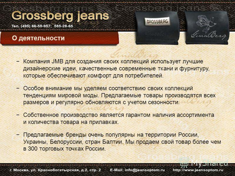 Компания JMB для создания своих коллекций использует лучшие дизайнерские идеи, качественные современные ткани и фурнитуру, которые обеспечивают комфорт для потребителей. Особое внимание мы уделяем соответствию своих коллекций тенденциям мировой моды.