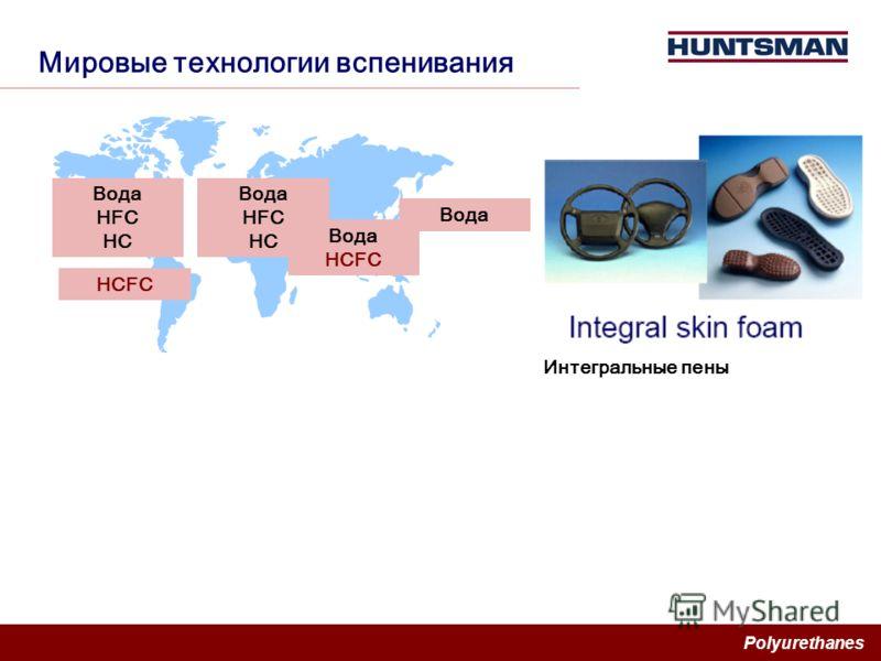 Polyurethanes Мировые технологии вспенивания Вода HFC HC Вода HFC HC HCFC Вода HCFC Вода Интегральные пены