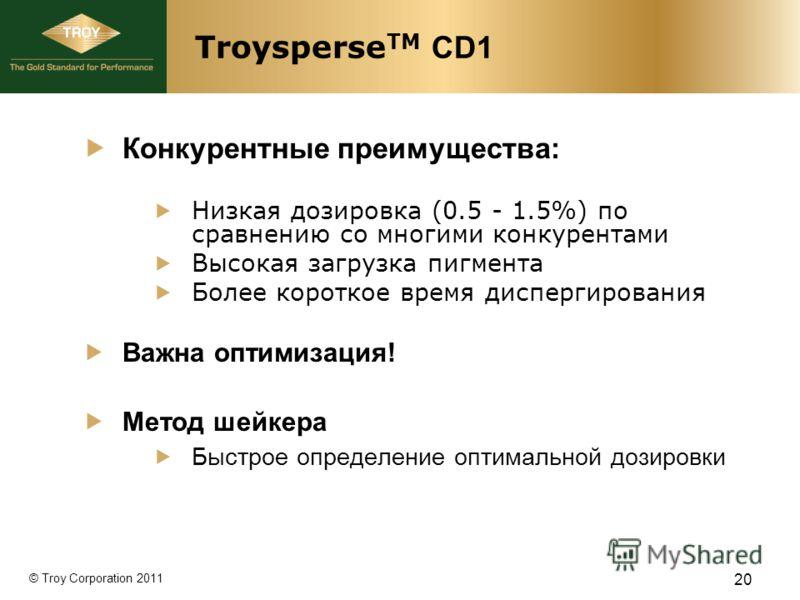 © Troy Corporation 2011 Troysperse TM CD1 Конкурентные преимущества: Низкая дозировка (0.5 - 1.5%) по сравнению со многими конкурентами Высокая загрузка пигмента Более короткое время диспергирования Важна оптимизация! Метод шейкера Быстрое определени