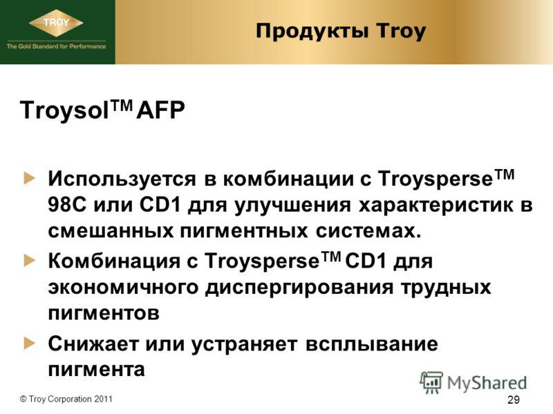 © Troy Corporation 2011 Продукты Troy Troysol TM AFP Используется в комбинации с Troysperse TM 98C или CD1 для улучшения характеристик в смешанных пигментных системах. Комбинация с Troysperse TM CD1 для экономичного диспергирования трудных пигментов