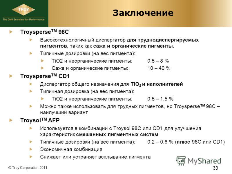 © Troy Corporation 2011 Заключение Troysperse TM 98C Высокотехнологичный диспергатор для труднодиспергируемых пигментов, таких как сажа и органические пигменты. Типичные дозировки (на вес пигмента): TiO2 и неорганические пигменты:0.5 – 8 % Сажа и орг