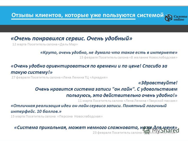 Отзывы клиентов, которые уже пользуются системой «Очень понравился сервис. Очень удобный» 12 марта Посетитель салона «Дель Мар» «Круто, очень удобно, не думало что такое есть в интернете» 15 февраля Посетитель салона «8 желание Новослободская» «Очень