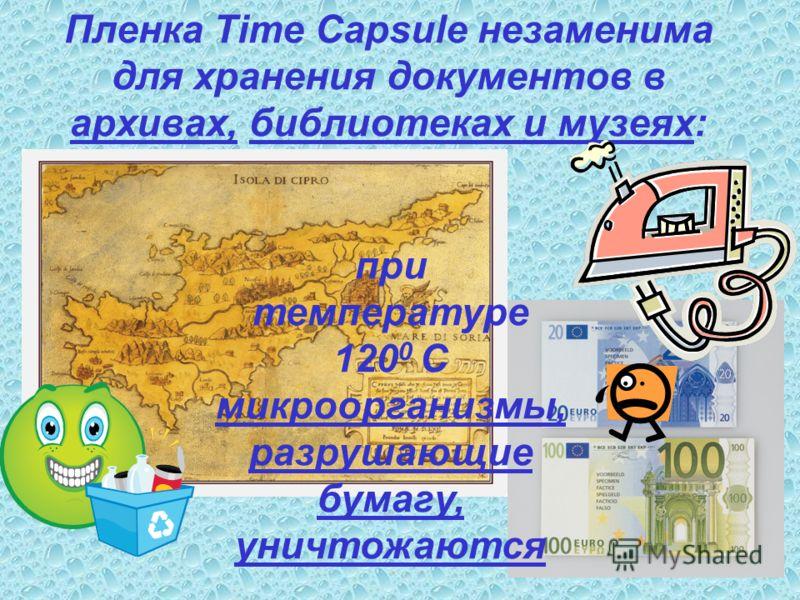 Пленка Time Capsule незаменима для хранения документов в архивах, библиотеках и музеях: при температуре 120 0 С микроорганизмы, разрушающие бумагу, уничтожаются
