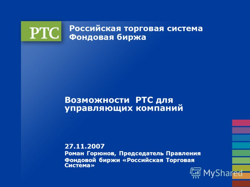 Возможности РТС для управляющих компаний 27.11.2007 Роман Горюнов, Председатель Правления Фондовой биржи «Российская Торговая Система»
