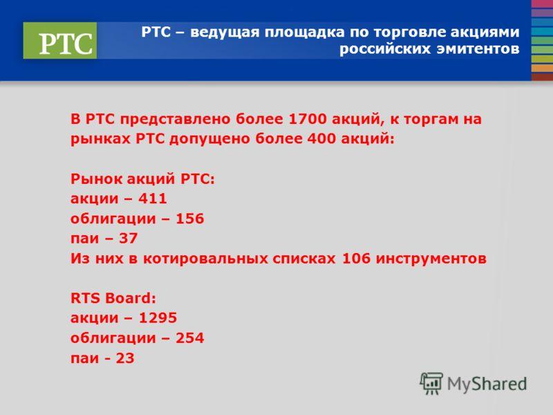 РТС – ведущая площадка по торговле акциями российских эмитентов В РТС представлено более 1700 акций, к торгам на рынках РТС допущено более 400 акций: Рынок акций РТС: акции – 411 облигации – 156 паи – 37 Из них в котировальных списках 106 инструменто