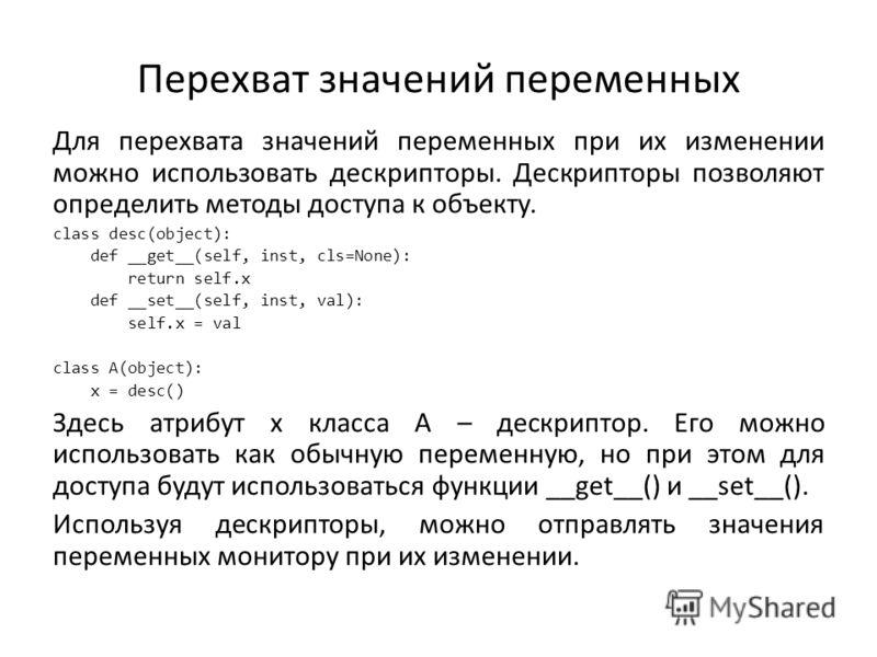 Перехват значений переменных Для перехвата значений переменных при их изменении можно использовать дескрипторы. Дескрипторы позволяют определить методы доступа к объекту. class desc(object): def __get__(self, inst, cls=None): return self.x def __set_