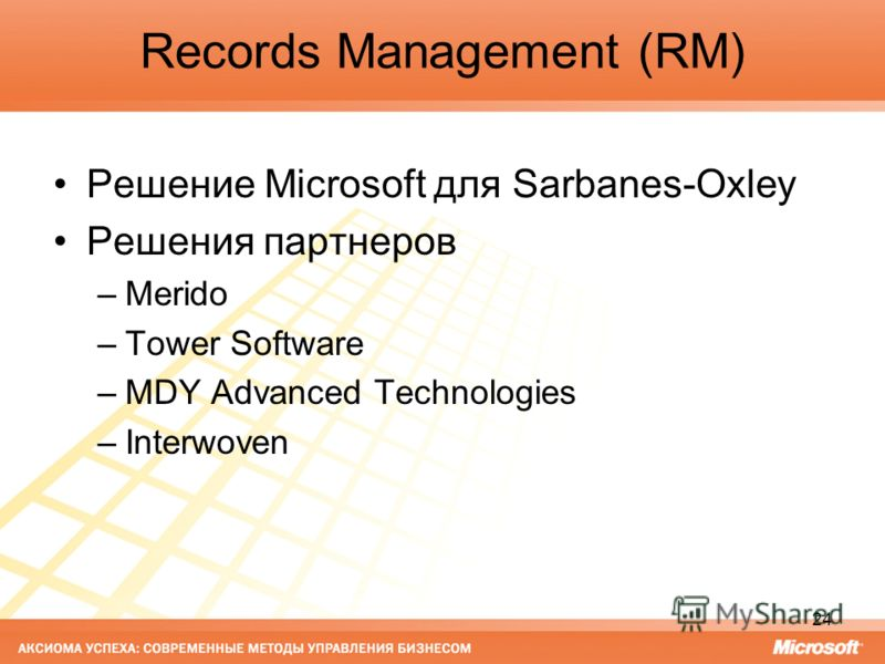 24 Records Management (RM) Решение Microsoft для Sarbanes-Oxley Решения партнеров –Merido –Tower Software –MDY Advanced Technologies –Interwoven