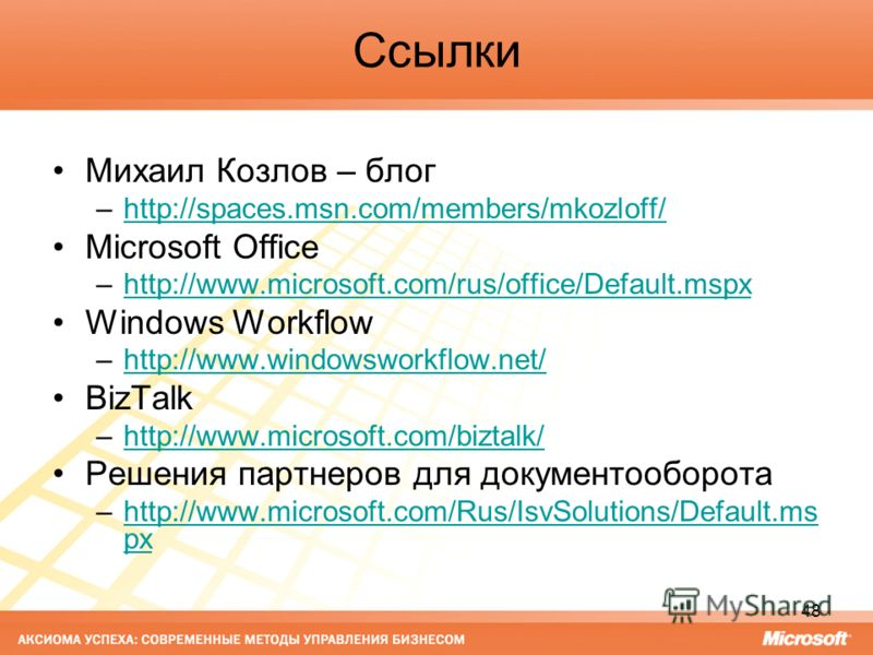 48 Ссылки Михаил Козлов – блог –http://spaces.msn.com/members/mkozloff/http://spaces.msn.com/members/mkozloff/ Microsoft Office –http://www.microsoft.com/rus/office/Default.mspxhttp://www.microsoft.com/rus/office/Default.mspx Windows Workflow –http:/