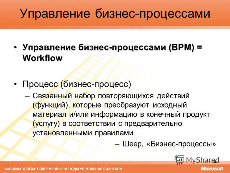 8 Управление бизнес-процессами Управление бизнес-процессами (BPM) = WorkflowУправление бизнес-процессами (BPM) = Workflow Процесс (бизнес-процесс) –Связанный набор повторяющихся действий (функций), которые преобразуют исходный материал и/или информац