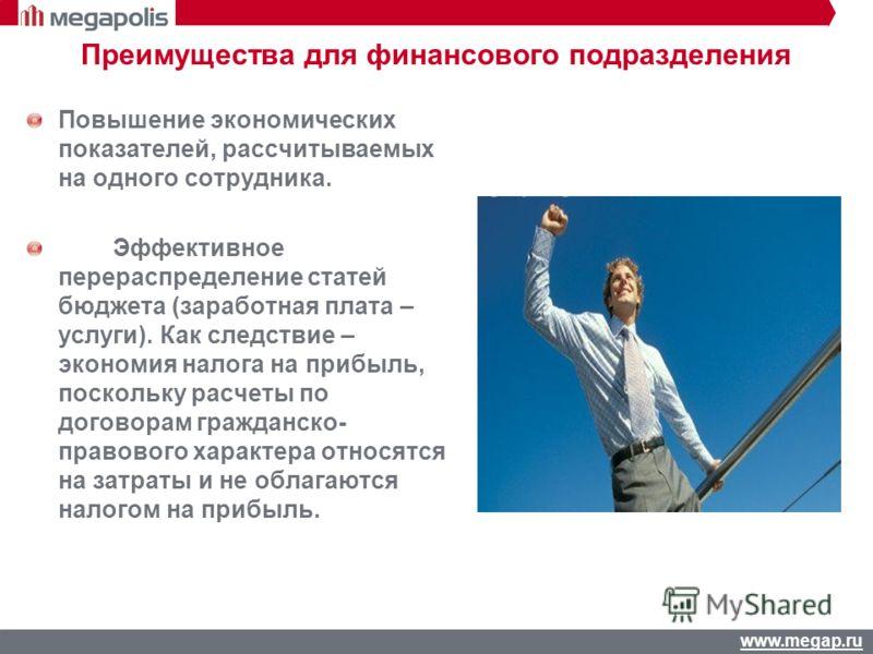 www.megap.ru Преимущества для финансового подразделения Повышение экономических показателей, рассчитываемых на одного сотрудника. Эффективное перераспределение статей бюджета (заработная плата – услуги). Как следствие – экономия налога на прибыль, по
