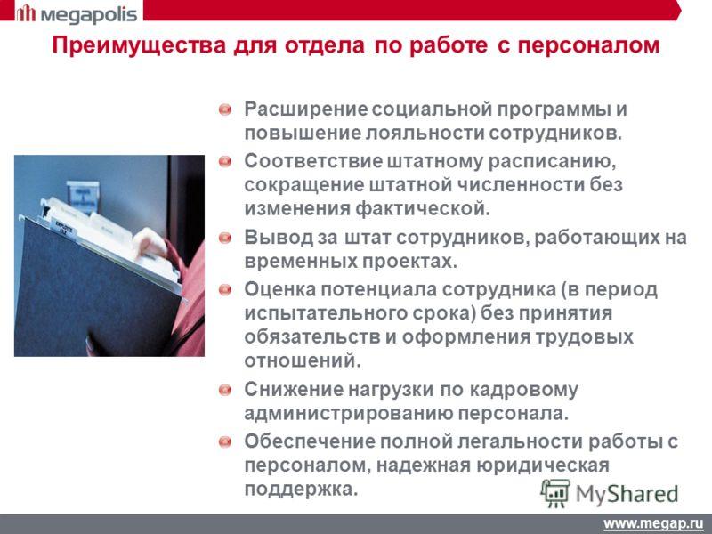 www.megap.ru Преимущества для отдела по работе с персоналом Расширение социальной программы и повышение лояльности сотрудников. Соответствие штатному расписанию, сокращение штатной численности без изменения фактической. Вывод за штат сотрудников, раб