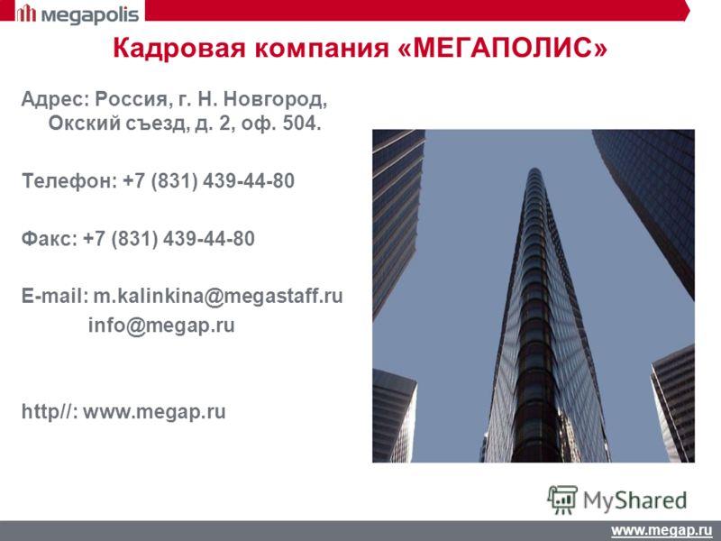 www.megap.ru Кадровая компания «МЕГАПОЛИС» Адрес: Россия, г. Н. Новгород, Окский съезд, д. 2, оф. 504. Телефон: +7 (831) 439-44-80 Факс: +7 (831) 439-44-80 E-mail: m.kalinkina@megastaff.ru info@megap.ru http//: www.megap.ru