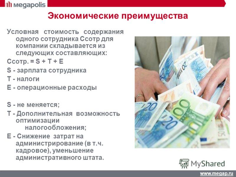 www.megap.ru Экономические преимущества Условная стоимость содержания одного сотрудника Cсотр для компании складывается из следующих составляющих: Cсотр. = S + T + E S - зарплата сотрудника T - налоги E - операционные расходы S - не меняется; T - Доп