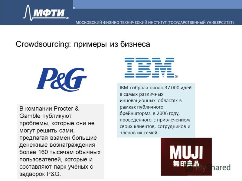 Crowdsourcing: примеры из бизнеса В компании Procter & Gamble публикуют проблемы, которые они не могут решить сами, предлагая взамен большие денежные вознаграждения более 160 тысячам обычных пользователей, которые и составляют парк учёных с задворок