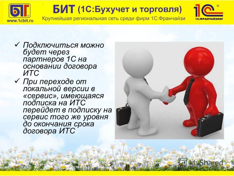 Подключиться можно будет через партнеров 1С на основании договора ИТС При переходе от локальной версии в «сервис», имеющаяся подписка на ИТС перейдет в подписку на сервис того же уровня до окончания срока договора ИТС