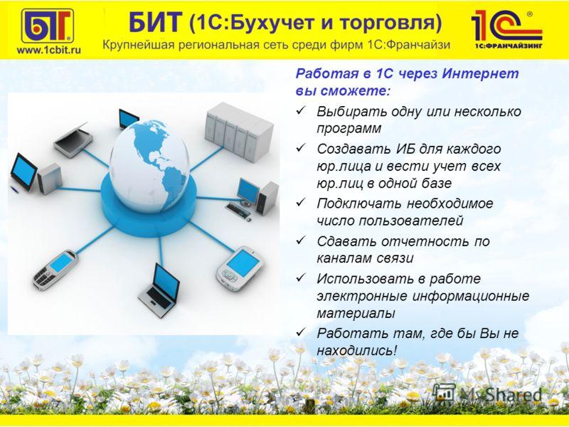 Работая в 1С через Интернет вы сможете: Выбирать одну или несколько программ Создавать ИБ для каждого юр.лица и вести учет всех юр.лиц в одной базе Подключать необходимое число пользователей Сдавать отчетность по каналам связи Использовать в работе э