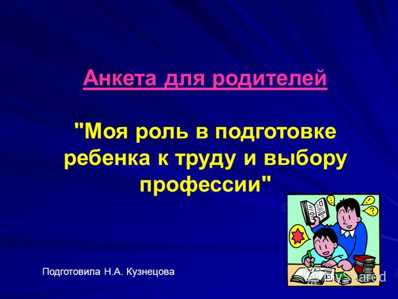 Анкета для родителей Моя роль в подготовке ребенка к труду и выбору профессии Подготовила Н.А. Кузнецова