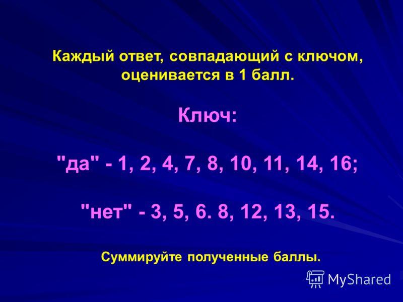 Каждый ответ, совпадающий с ключом, оценивается в 1 балл. Ключ: да - 1, 2, 4, 7, 8, 10, 11, 14, 16; нет - 3, 5, 6. 8, 12, 13, 15. Суммируйте полученные баллы.