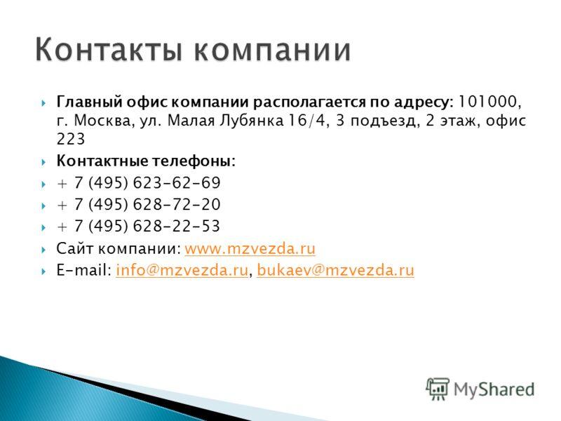 Главный офис компании располагается по адресу: 101000, г. Москва, ул. Малая Лубянка 16/4, 3 подъезд, 2 этаж, офис 223 Контактные телефоны: + 7 (495) 623-62-69 + 7 (495) 628-72-20 + 7 (495) 628-22-53 Сайт компании: www.mzvezda.ruwww.mzvezda.ru E-mail: