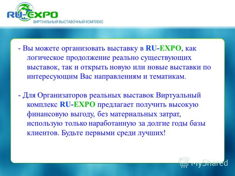 - Вы можете организовать выставку в RU-EXPO, как логическое продолжение реально существующих выставок, так и открыть новую или новые выставки по интересующим Вас направлениям и тематикам. - Для Организаторов реальных выставок Виртуальный комплекс RU-