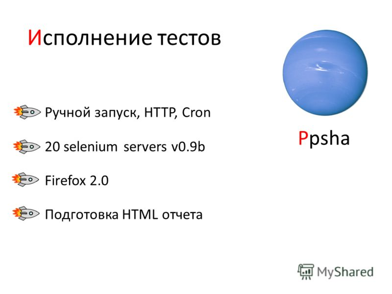 Исполнение тестов Ручной запуск, HTTP, Cron 20 selenium servers v0.9b Firefox 2.0 Подготовка HTML отчета Ppsha