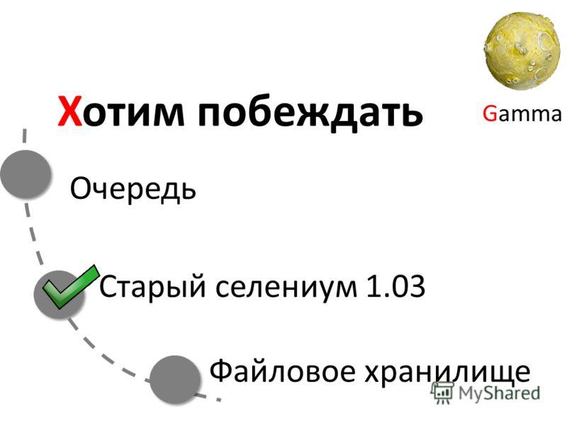 Gamma Хотим побеждать Очередь Старый селениум 1.03 Файловое хранилище