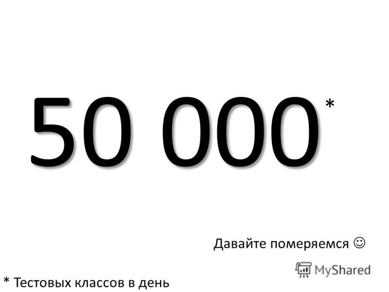 50 000 * Давайте померяемся * Тестовых классов в день