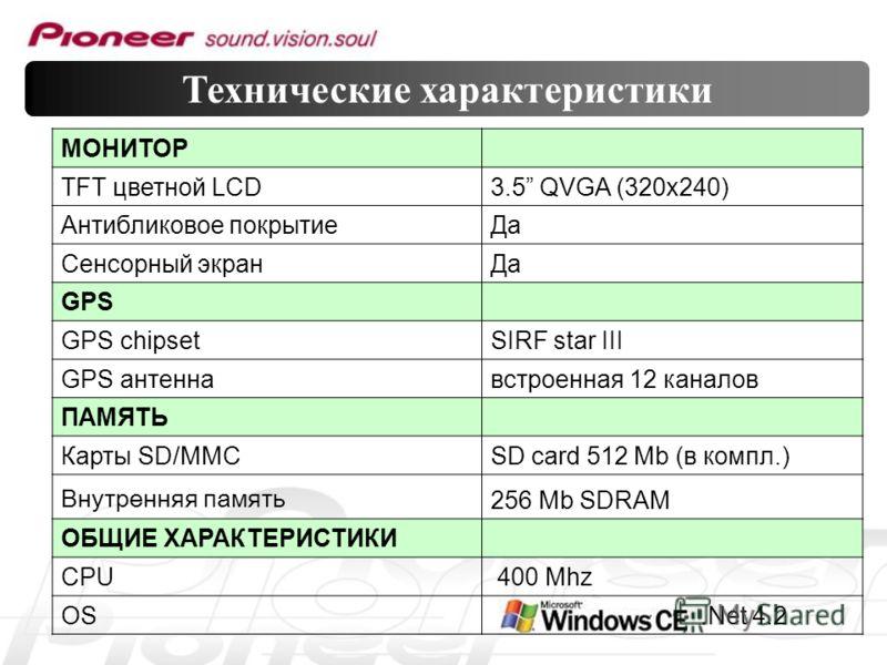 МОНИТОР TFT цветной LCD3.5 QVGA (320x240) Антибликовое покрытиеДа Сенсорный экранДа GPS GPS chipsetSIRF star III GPS антеннавстроенная 12 каналов ПАМЯТЬ Карты SD/MMCSD card 512 Mb (в компл.) Внутренняя память 256 Mb SDRAM ОБЩИЕ ХАРАКТЕРИСТИКИ CPU 400