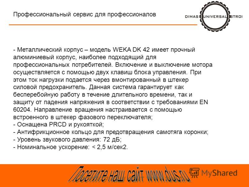 Тра-та-та Профессиональный сервис для профессионалов - Металлический корпус – модель WEKA DK 42 имеет прочный алюминиевый корпус, наиболее подходящий для профессиональных потребителей. Включение и выключение мотора осуществляется с помощью двух клави