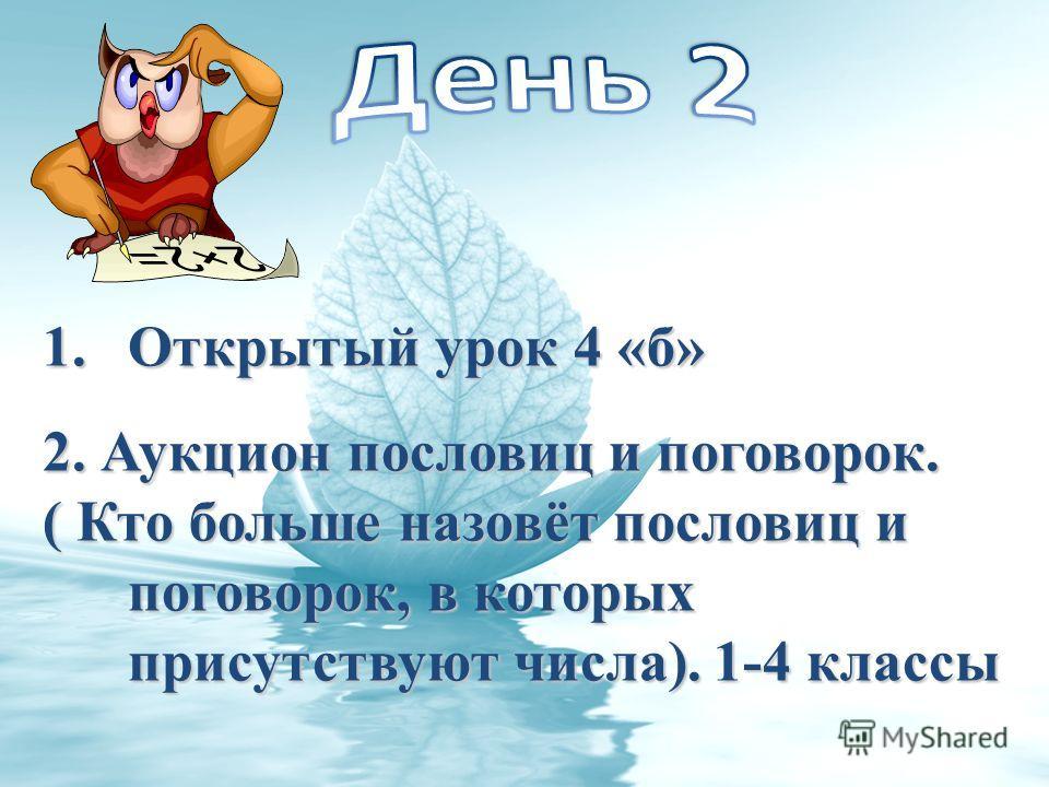 1.Открытый урок 4 «б» 2. Аукцион пословиц и поговорок. ( Кто больше назовёт пословиц и поговорок, в которых присутствуют числа). 1-4 классы