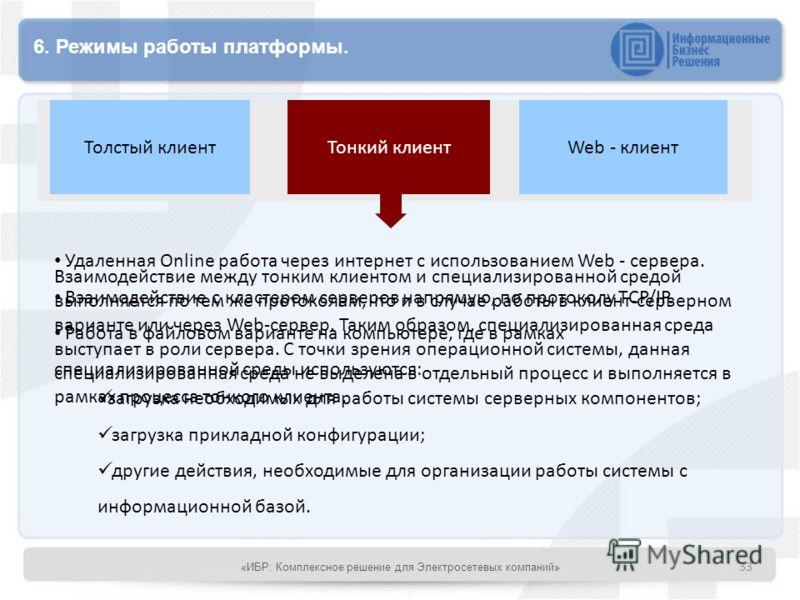 6. Режимы работы платформы. Тонкий клиентТолстый клиентWeb - клиент Удаленная Online работа через интернет с использованием Web - сервера. Взаимодействие с кластером серверов напрямую, по протоколу TCP/IP. Работа в файловом варианте на компьютере, гд