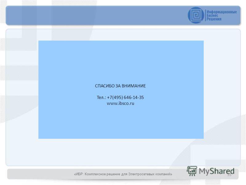СПАСИБО ЗА ВНИМАНИЕ Тел.: +7(495) 646-14-35 www.ibsco.ru 35 «ИБР: Комплексное решение для Электросетевых компаний»