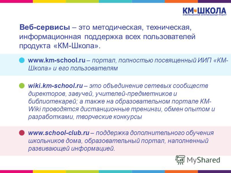 Веб-сервисы – это методическая, техническая, информационная поддержка всех пользователей продукта «КМ-Школа». www.km-school.ru – портал, полностью посвященный ИИП «КМ- Школа» и его пользователям wiki.km-school.ru – это объединение сетевых сообществ д