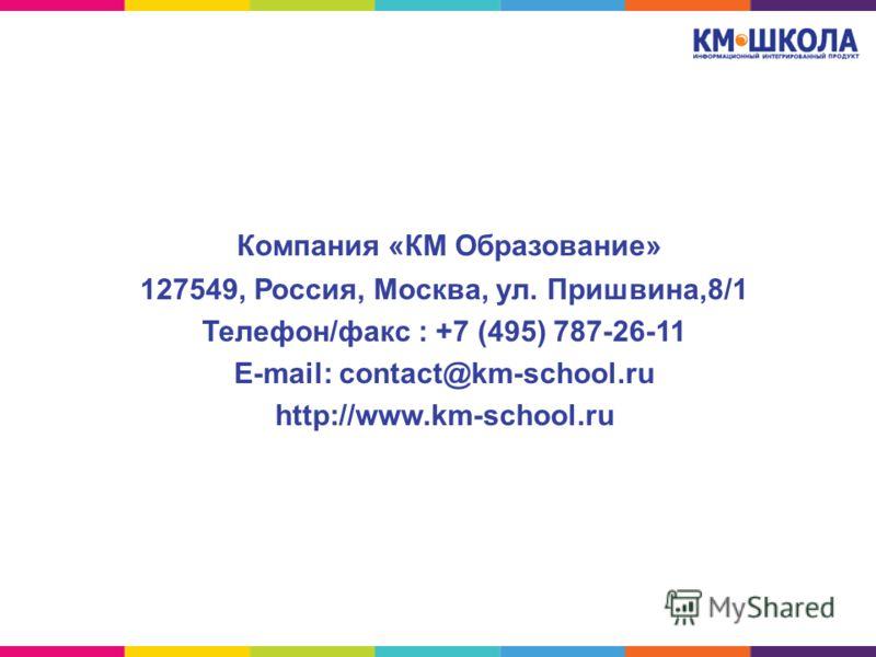 Компания «КМ Образование» 127549, Россия, Москва, ул. Пришвина,8/1 Телефон/факс : +7 (495) 787-26-11 E-mail: contact@km-school.ru http://www.km-school.ru