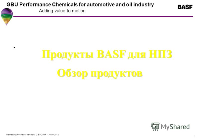 Marketting Refinery Chemicals G-EVO/MR - 01.08.2012 GBU Performance Chemicals for automotive and oil industry Adding value to motion 1 Продукты BASF для НПЗ Обзор продуктов