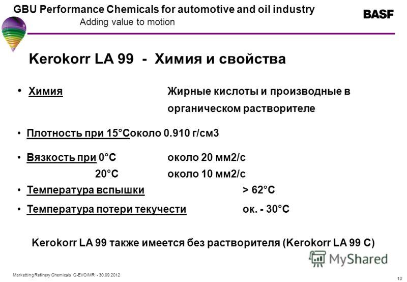 Marketting Refinery Chemicals G-EVO/MR - 01.08.2012 GBU Performance Chemicals for automotive and oil industry Adding value to motion 13 Kerokorr LA 99 - Химия и свойства ХимияЖирные кислоты и производные в органическом растворителе Плотность при 15°C