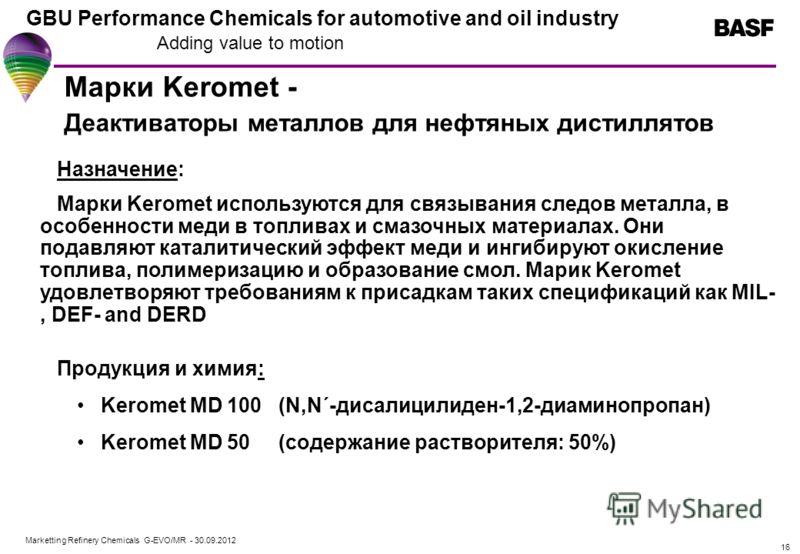 Marketting Refinery Chemicals G-EVO/MR - 01.08.2012 GBU Performance Chemicals for automotive and oil industry Adding value to motion 16 Марки Keromet - Деактиваторы металлов для нефтяных дистиллятов Назначение: Марки Keromet используются для связыван