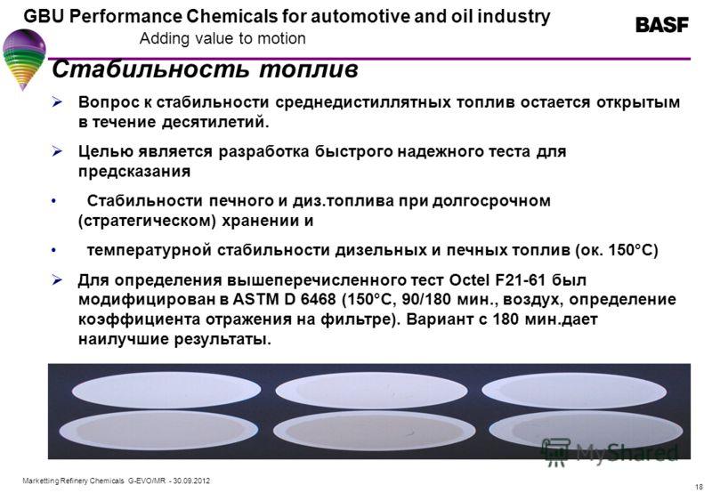 Marketting Refinery Chemicals G-EVO/MR - 01.08.2012 GBU Performance Chemicals for automotive and oil industry Adding value to motion 18 Стабильность топлив Вопрос к стабильности среднедистиллятных топлив остается открытым в течение десятилетий. Целью