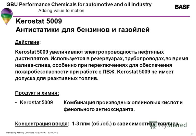 Marketting Refinery Chemicals G-EVO/MR - 01.08.2012 GBU Performance Chemicals for automotive and oil industry Adding value to motion 22 Kerostat 5009 Антистатики для бензинов и газойлей Действие: Kerostat 5009 увеличивают электропроводность нефтяных