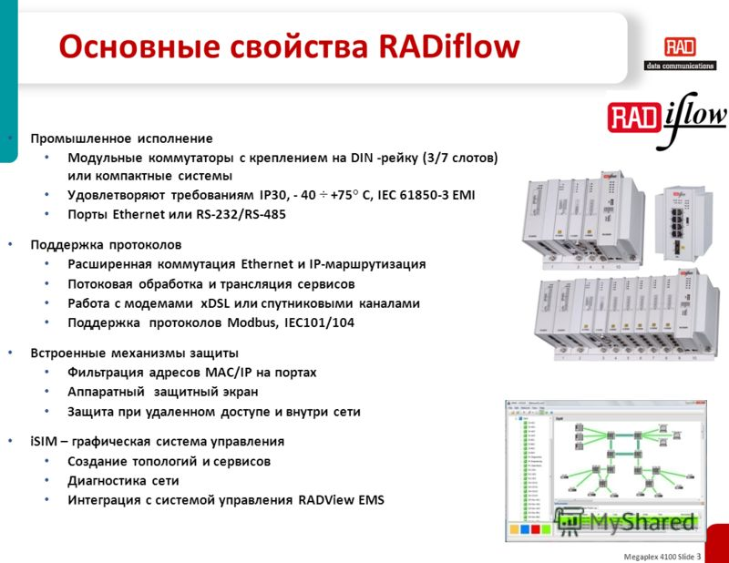 Megaplex 4100 Slide 3 Основные свойства RADiflow Промышленное исполнение Модульные коммутаторы с креплением на DIN -рейку (3/7 слотов) или компактные системы Удовлетворяют требованиям IP30, - 40 ÷ +75° C, IEC 61850-3 EMI Порты Ethernet или RS-232/RS-