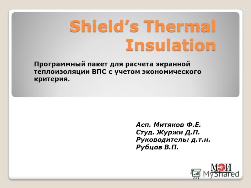Shields Thermal Insulation Программный пакет для расчета экранной теплоизоляции ВПС с учетом экономического критерия. Асп. Митяков Ф.Е. Студ. Журжи Д.П. Руководитель: д.т.н. Рубцов В.П.