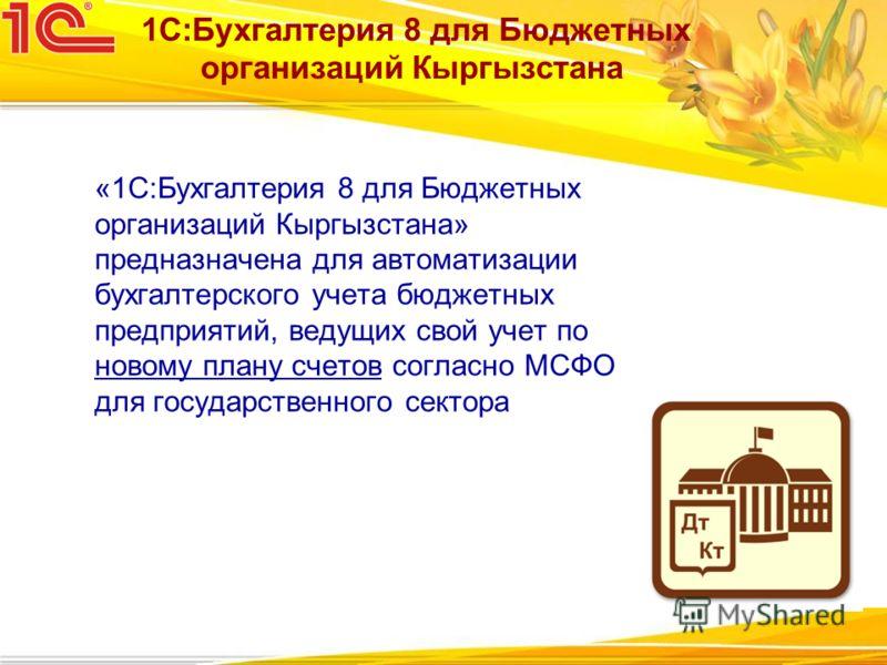 «1С:Бухгалтерия 8 для Бюджетных организаций Кыргызстана» предназначена для автоматизации бухгалтерского учета бюджетных предприятий, ведущих свой учет по новому плану счетов согласно МСФО для государственного сектора