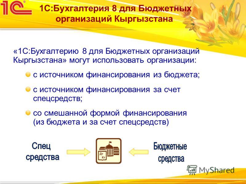 «1С:Бухгалтерию 8 для Бюджетных организаций Кыргызстана» могут использовать организации: с источником финансирования из бюджета; с источником финансирования за счет спецсредств; со смешанной формой финансирования (из бюджета и за счет спецсредств) 1С