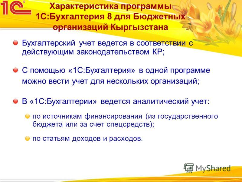 Характеристика программы 1С:Бухгалтерия 8 для Бюджетных организаций Кыргызстана Бухгалтерский учет ведется в соответствии с действующим законодательством КР; С помощью «1С:Бухгалтерия» в одной программе можно вести учет для нескольких организаций; В