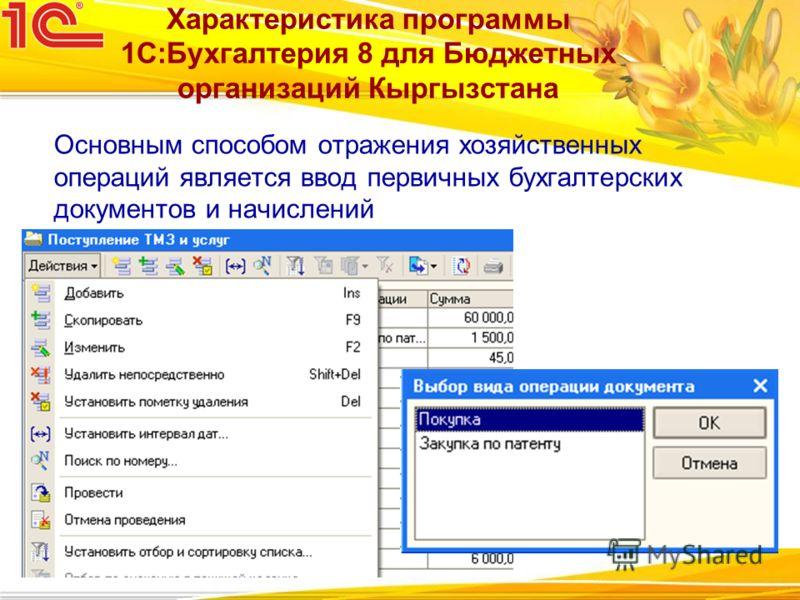 Основным способом отражения хозяйственных операций является ввод первичных бухгалтерских документов и начислений Характеристика программы 1С:Бухгалтерия 8 для Бюджетных организаций Кыргызстана