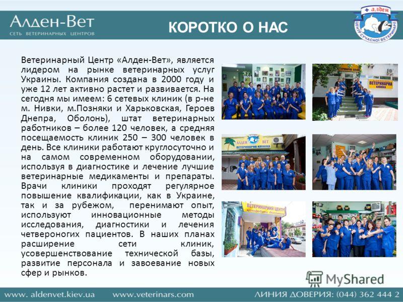 КОРОТКО О НАС Ветеринарный Центр «Алден-Вет», является лидером на рынке ветеринарных услуг Украины. Компания создана в 2000 году и уже 12 лет активно растет и развивается. На сегодня мы имеем: 6 сетевых клиник (в р-не м. Нивки, м.Позняки и Харьковска